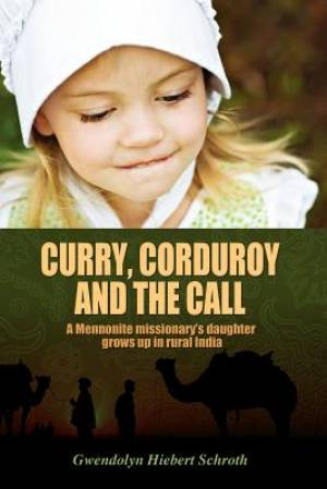 Curry, Corduroy and the Call: A Mennonite Missionary's Daughter Grows Up in Rural India