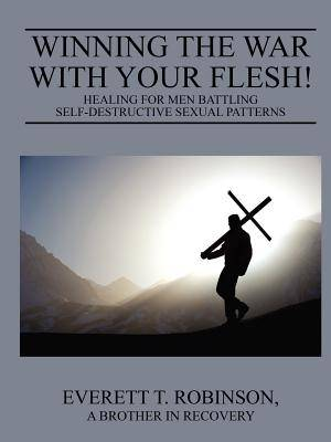 Winning the War with Your Flesh! Healing for Men Battling Self-Destructive Sexual Patterns