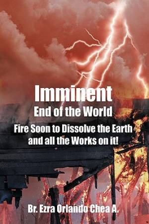 Imminent End of the World: Fire Soon to Dissolve the Earth and all the Works on it!