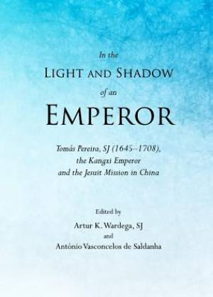 In the Light and Shadow of an Emperor: Tomas Pereira, SJ (1645-1708), the Kangxi Emperor and the Jesuit Mission in China