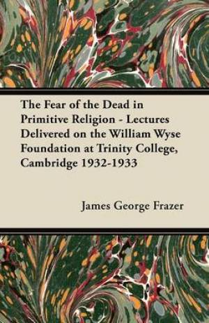 The Fear of the Dead in Primitive Religion - Lectures Delivered on the William Wyse Foundation at Trinity College, Cambridge 1932-1933