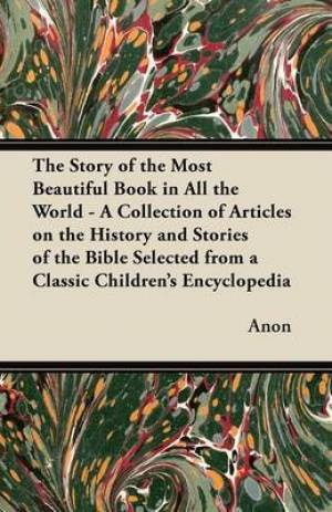 The Story of the Most Beautiful Book in All the World - A Collection of Articles on the History and Stories of the Bible Selected from a Classic Children's Encyclopedia