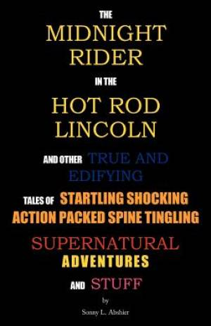 The Midnight Rider in the Hot Rod Lincoln and Other True and Edifying Tales of Startling Shocking Action Packed Spine Tingling Supernatural Adventures