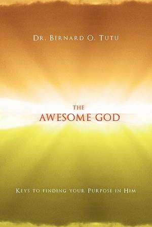 The Awesome God: Keys to finding your Purpose in Him