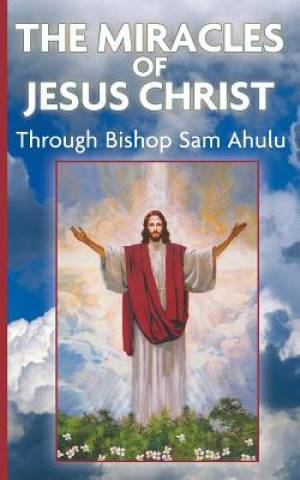 The Miracle of Jesus Christ Through Bishop Sam Ahulu