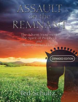 Assault on the Remnant: The Advent Movement The Spirit of Prophecy and Rome's Trojan Horse (Expanded Edition)