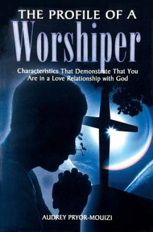 The Profile of a Worshiper: Characteristics That Demonstrate That You Are in a  Love Relationship with God