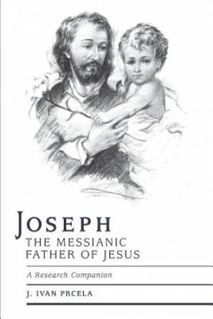 Joseph the Messianic Father of Jesus - A Research Companion