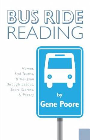 Bus Ride Reading - Humor, Sad Truths, & Religion Through Essays, Short Stories, & Poetry