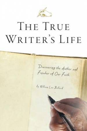 The True Writer's Life - Discovering the Author and Finisher of Our Faith