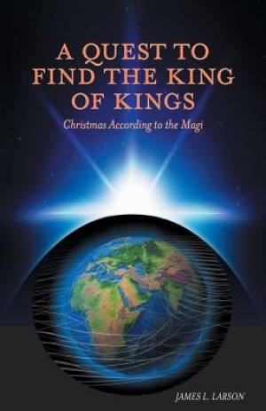 A Quest to Find the King of Kings - Christmas According to the Magi