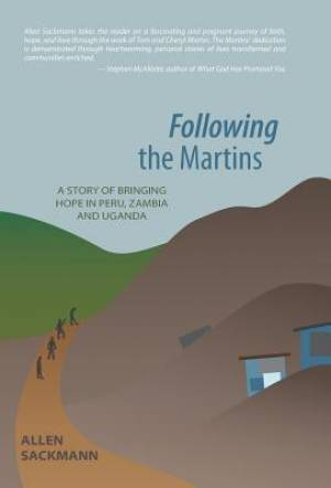 Following the Martins: A Story of Bringing Hope In Peru, Zambia and Uganda