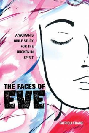 The Faces of Eve: A Woman's Bible Study for the Broken in Spirit