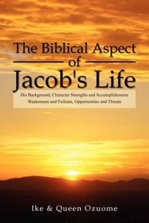 The Biblical Aspect of Jacob's Life: His Background, Character Strengths and Accomplishments, Weaknesses and Failures, Opportunities and Threats