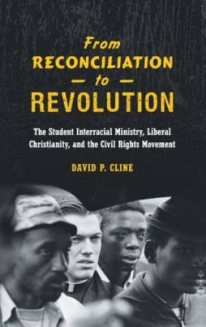 From Reconciliation to Revolution: The Student Interracial Ministry, Liberal Christianity, and the Civil Rights Movement