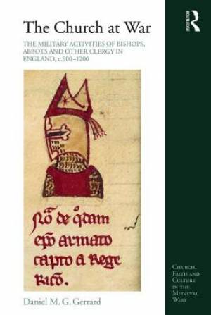 The Church at War: the Military Activities of Bishops, Abbots and Other Clergy in England, c. 900-1200