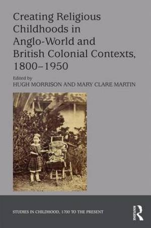 Creating Religious Childhoods in Anglo-World and British Colonial Contexts, 1800-1950