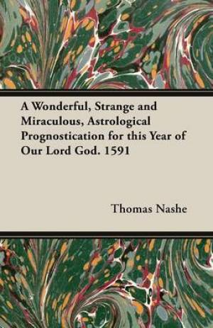 A Wonderful, Strange and Miraculous, Astrological Prognostication for this Year of Our Lord God. 1591