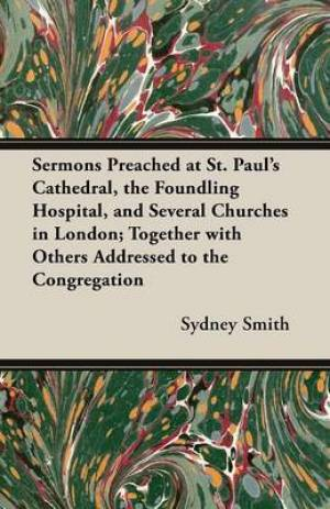 Sermons Preached at St. Paul's Cathedral, the Foundling Hospital, and Several Churches in London; Together with Others Addressed to the Congregation