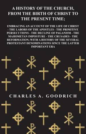 A History of the Church, from the Birth of Christ to the Present Time; Embracing an Account of the Life of Christ - The Labors of the Apostles - The Primitive Persecutions - The Decline of Paganism - The Mahometan Imposture - The Crusades - The Reformatio