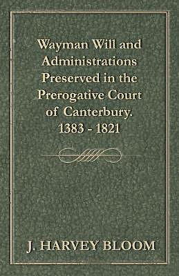 Wayman Will and Administrations Preserved in the Prerogative Court of Canterbury - 1383 - 1821