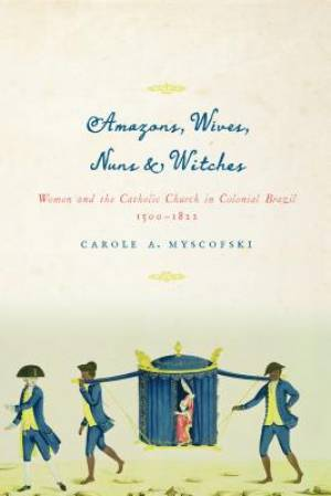 Amazons, Wives, Nuns, & Witches: Women and the Catholic Church in Colonial Brazil, 1500-1822