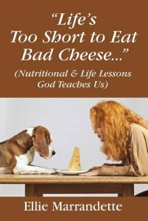 """Life's Too Short to Eat Bad Cheese..."" (Nutritional & Life Lessons God Teaches Us)"