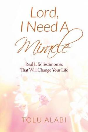 Lord, I Need A Miracle: Real Life Testimonies That Will Change Your Life