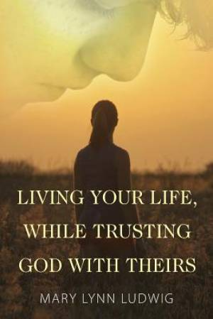 Living Your Life, While Trusting God with Theirs