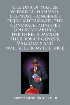The DNA of Master W. Fard Muhammad, the Most Honorable Elijah Muhammad, the Honorable Minister Louis Farrakhan, the Three Adams of the Book of Genesis, Malcolm X, Wallace D. Muhammad, from the Bible