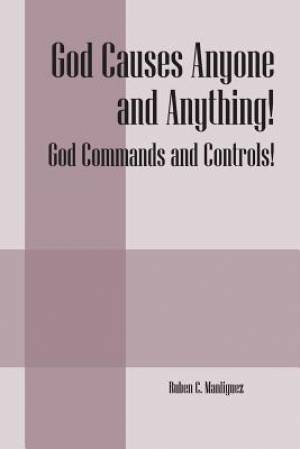 God Causes Anyone and Anything! God Commands and Controls!