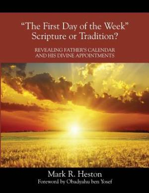"""""""The First Day of the Week"""" Scripture or Tradition? Revealing Father's Calendar and His Divine Appointments"""