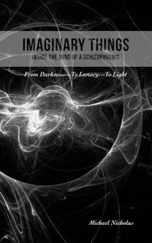Imaginary Things: (Inside the Mind of a Schizophrenic) From Darkness...To Lunacy...To Light