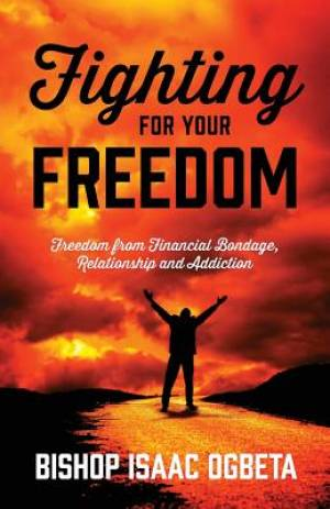 Fighting For Your Freedom: Freedom From Financial Bondage, Relationship and Addiction