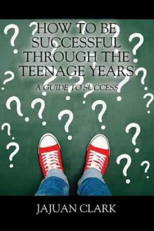 How To Be Successful Through The Teenage Years: A Guide To Success