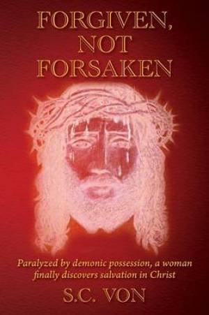 Forgiven, Not Forsaken: Paralyzed by demonic possession, a woman finally discovers salvation in Christ