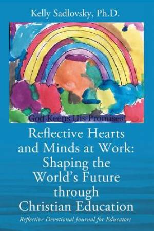 Reflective Hearts and Minds at Work: Shaping the World's Future through Christian Education: Reflective Devotional Journal for Educators