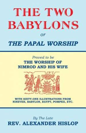 The Two Babylons, or the Papal Worship