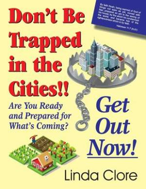 Don't Be Trapped in the Cities!! Get Out Now!: Are You Ready and Prepared for What's Coming?