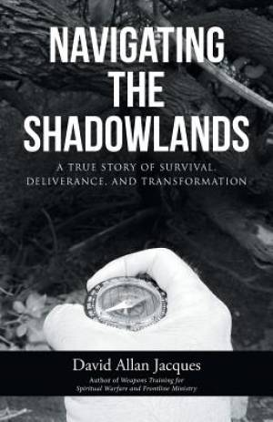 Navigating the Shadowlands: A True Story of Survival, Deliverance, and Transformation