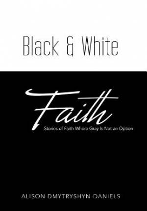 Black & White Faith: Stories of Faith Where Gray Is Not an Option