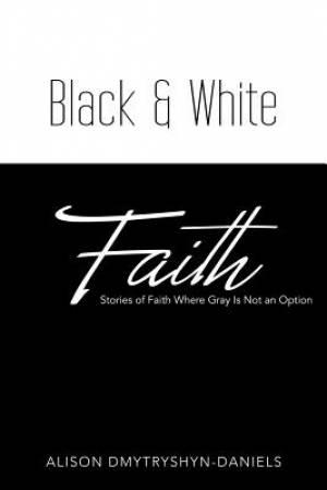 Black & White Faith: Stories of Faith Where Gray Is Not an Option