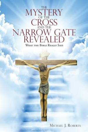 The Mystery of the Cross and the Narrow Gate Revealed: What the Bible Really Says