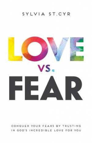 Love vs. Fear: Conquer Your Fears by Trusting in God's Incredible Love for You