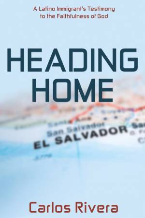 Heading Home: A Latino Immigrant's Testimony to the Faithfulness of God