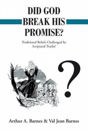 Did God Break His Promise?: Traditional Beliefs Challenged by Scriptural Truths!