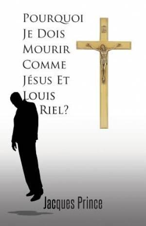 Pourquoi Je Dois Mourir Comme Jesus Et Louis Riel?