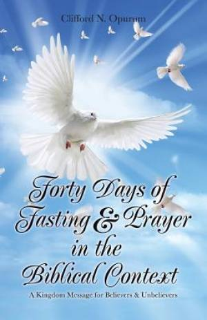 Forty Days of Fasting & Prayer in the Biblical Context: A Kingdom Message for Believers & Unbelievers