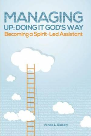 Managing Up: Doing It God's Way: Becoming a Spirit-Led Assistant
