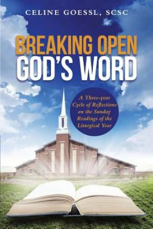 Breaking Open God's Word: A Three-year Cycle of Reflections on the Sunday Readings of the Liturgical Year